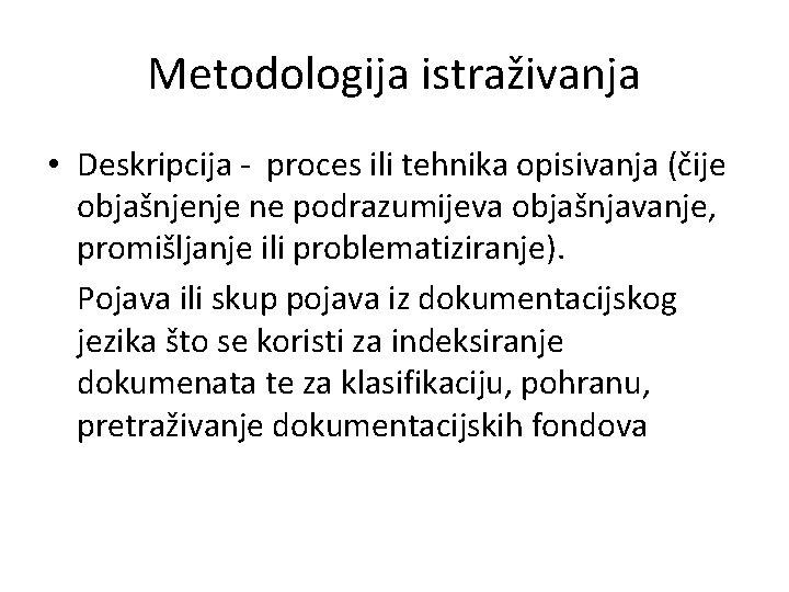 Metodologija istraživanja • Deskripcija - proces ili tehnika opisivanja (čije objašnjenje ne podrazumijeva objašnjavanje,