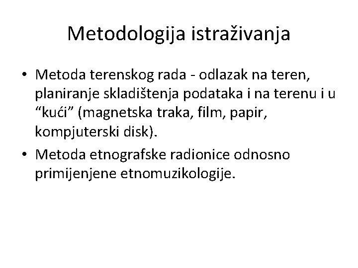 Metodologija istraživanja • Metoda terenskog rada - odlazak na teren, planiranje skladištenja podataka i