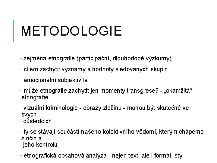 METODOLOGIE - zejména etnografie (participační, dlouhodobé výzkumy) - cílem zachytit významy a hodnoty sledovaných