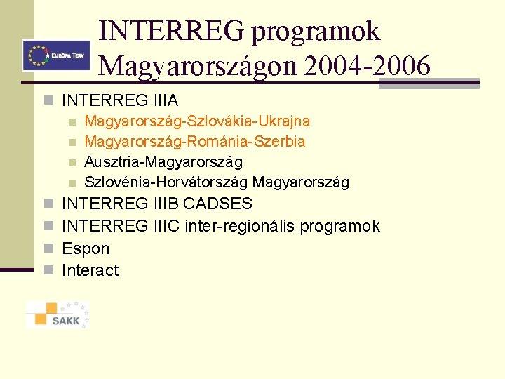 INTERREG programok Magyarországon 2004 -2006 n INTERREG IIIA n Magyarország-Szlovákia-Ukrajna n Magyarország-Románia-Szerbia n Ausztria-Magyarország