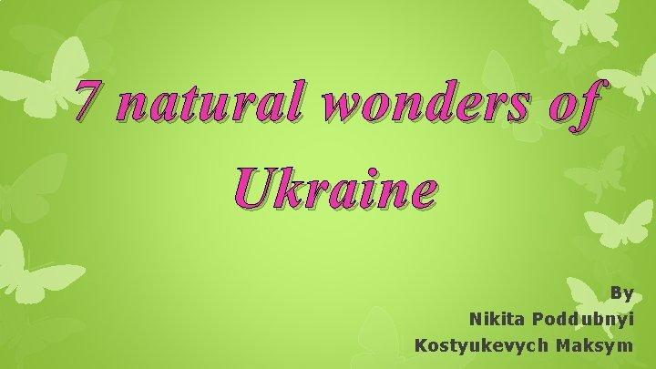 7 natural wonders of Ukraine By Nikita Poddubnyi Kostyukevych Maksym