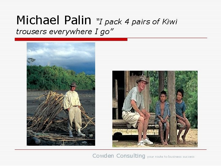 """Michael Palin """"I pack 4 pairs of Kiwi trousers everywhere I go"""" Cowden Consulting"""
