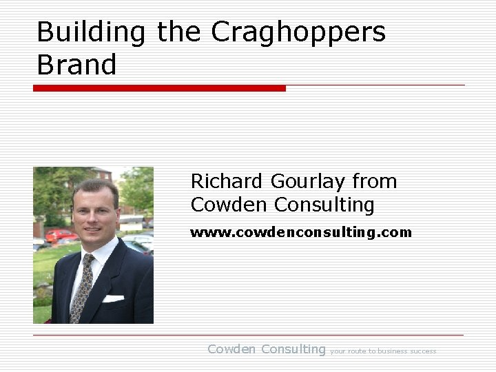 Building the Craghoppers Brand Richard Gourlay from Cowden Consulting www. cowdenconsulting. com Cowden Consulting