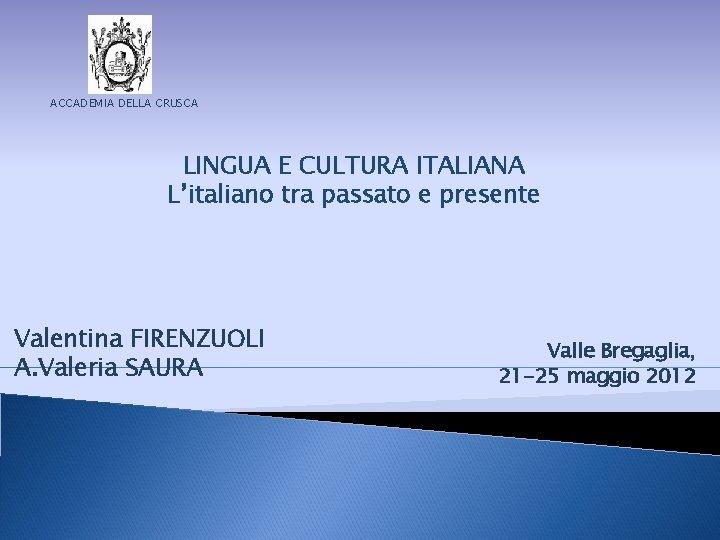 ACCADEMIA DELLA CRUSCA LINGUA E CULTURA ITALIANA L'italiano tra passato e presente Valentina FIRENZUOLI