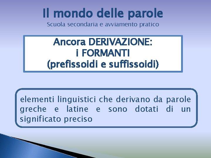 Il mondo delle parole Scuola secondaria e avviamento pratico Ancora DERIVAZIONE: i FORMANTI (prefissoidi