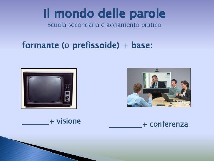 Il mondo delle parole Scuola secondaria e avviamento pratico formante (o prefissoide) + base:
