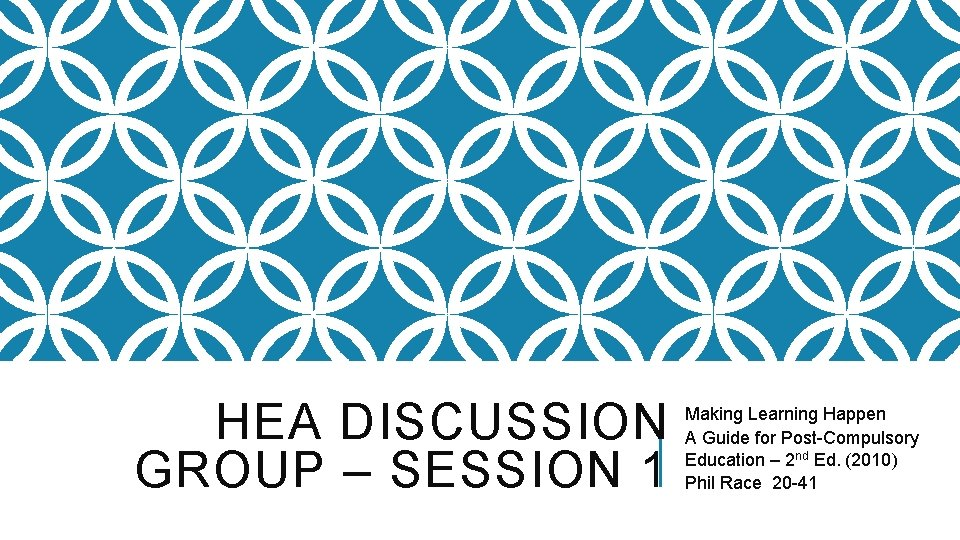 HEA DISCUSSION GROUP – SESSION 1 Making Learning Happen A Guide for Post-Compulsory Education