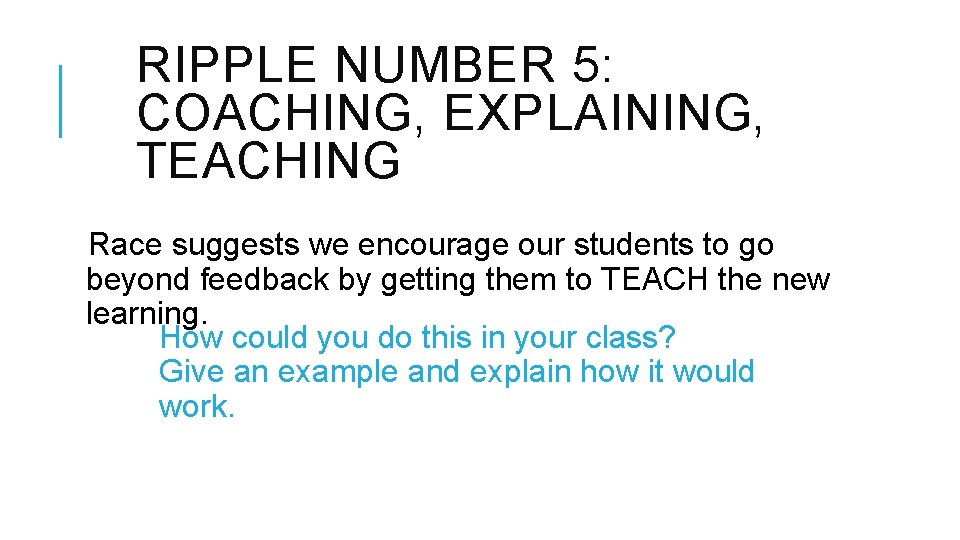 RIPPLE NUMBER 5: COACHING, EXPLAINING, TEACHING Race suggests we encourage our students to go