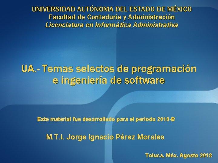 UNIVERSIDAD AUTÓNOMA DEL ESTADO DE MÉXICO Facultad de Contaduría y Administración Licenciatura en Informática