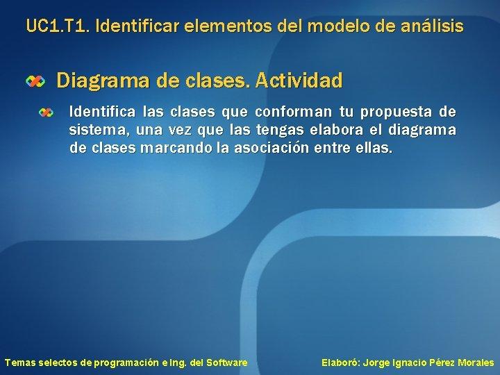 UC 1. T 1. Identificar elementos del modelo de análisis Diagrama de clases. Actividad