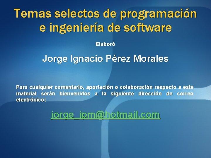 Temas selectos de programación e ingeniería de software Elaboró Jorge Ignacio Pérez Morales Para