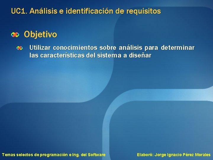 UC 1. Análisis e identificación de requisitos Objetivo Utilizar conocimientos sobre análisis para determinar