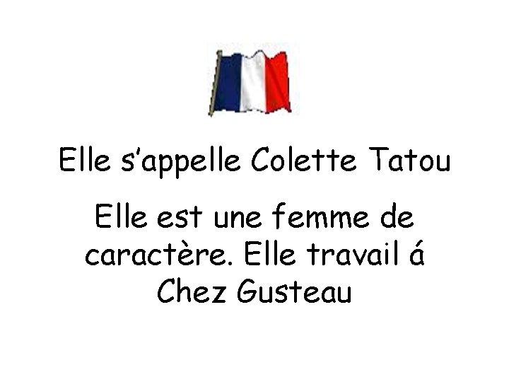 Elle s'appelle Colette Tatou Elle est une femme de caractère. Elle travail á Chez