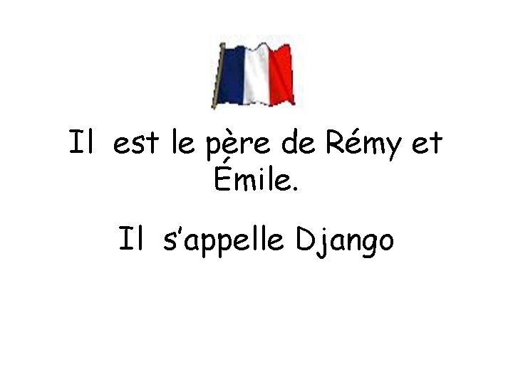 Il est le père de Rémy et Émile. Il s'appelle Django