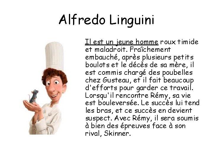 Alfredo Linguini Il est un jeune homme roux timide et maladroit. Fraîchement embauché, après