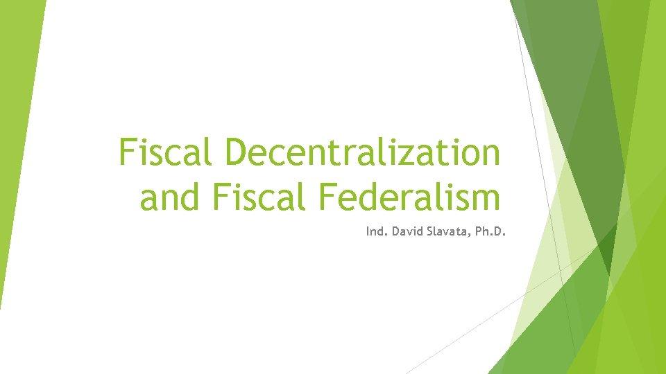 Fiscal Decentralization and Fiscal Federalism Ind. David Slavata, Ph. D.