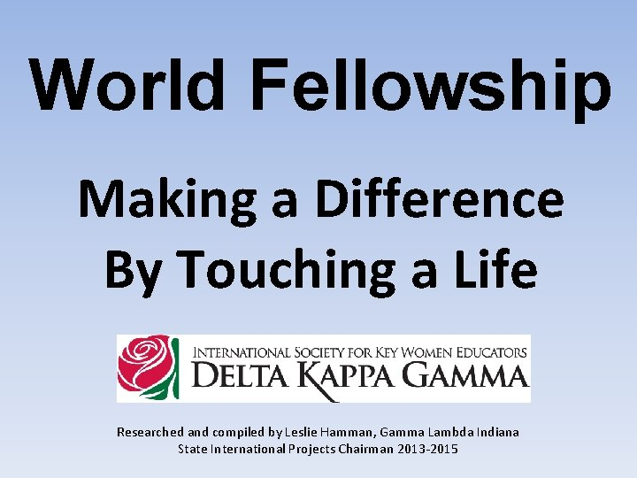 World Fellowship Making a Difference By Touching a Life Researched and compiled by Leslie
