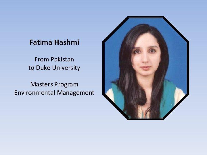 Fatima Hashmi From Pakistan to Duke University Masters Program Environmental Management