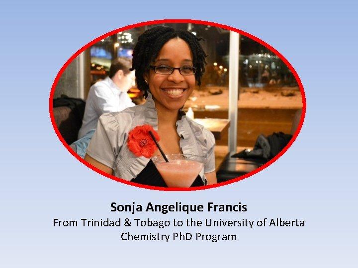 Sonja Angelique Francis From Trinidad & Tobago to the University of Alberta Chemistry Ph.