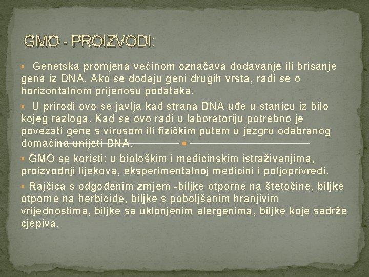 GMO - PROIZVODI: GMO - PROIZVODI § Genetska promjena većinom označava dodavanje ili brisanje