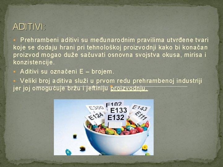 ADITIVI: § Prehrambeni aditivi su međunarodnim pravilima utvrđene tvari koje se dodaju hrani pri