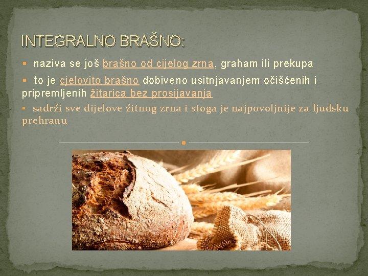 INTEGRALNO BRAŠNO: § naziva se još brašno od cijelog zrna, graham ili prekupa §