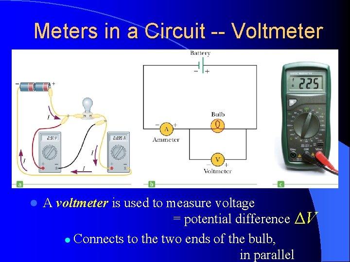 Meters in a Circuit -- Voltmeter l A voltmeter is used to measure voltage