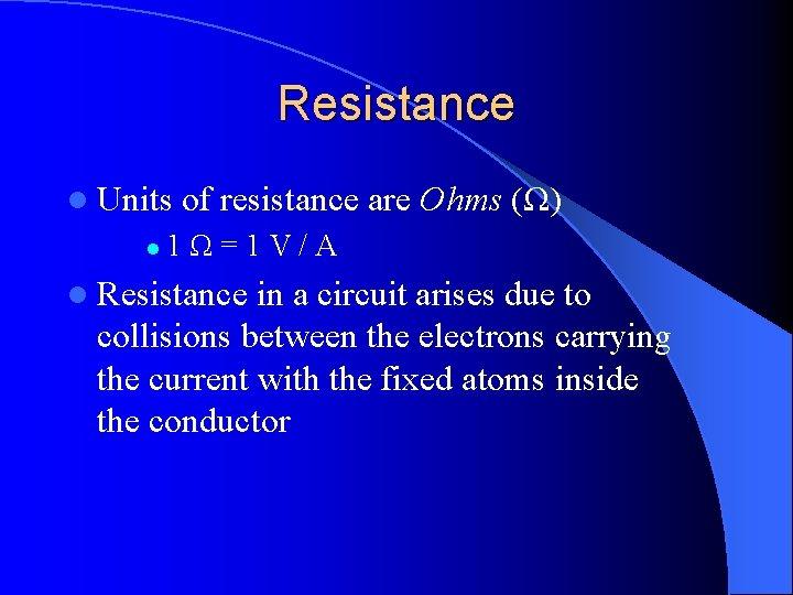 Resistance l Units l of resistance are Ohms (Ω) 1Ω=1 V/A l Resistance in