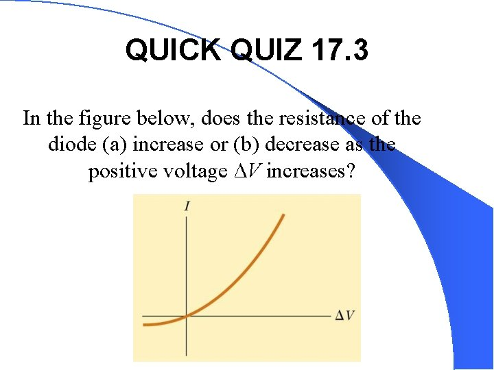 QUICK QUIZ 17. 3 In the figure below, does the resistance of the diode