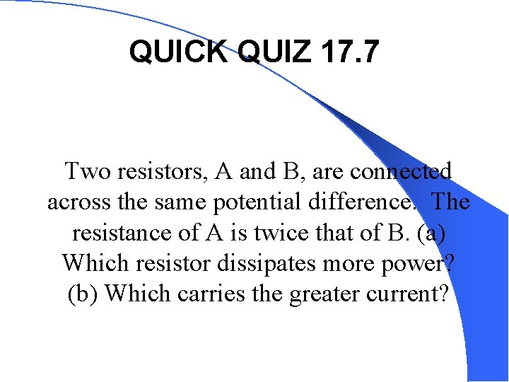 QUICK QUIZ 17. 7 Two resistors, A and B, are connected across the same