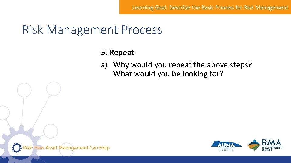 Learning Goal: Describe the Basic Process for Risk Management Process 5. Repeat a) Why