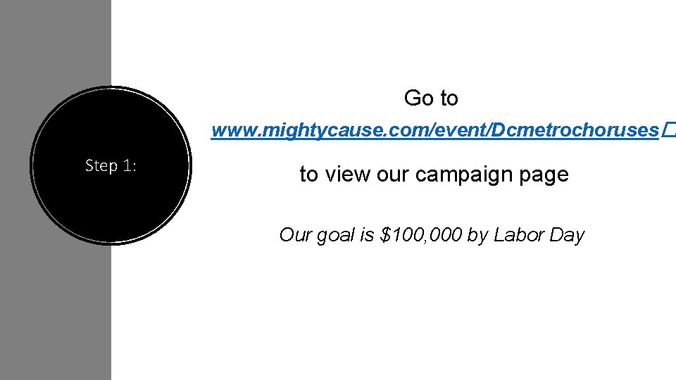 Go to www. mightycause. com/event/Dcmetrochoruses� Step 1: to view our campaign page Our goal