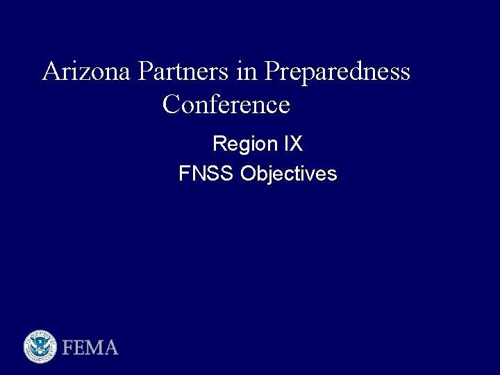 Arizona Partners in Preparedness Conference Region IX FNSS Objectives