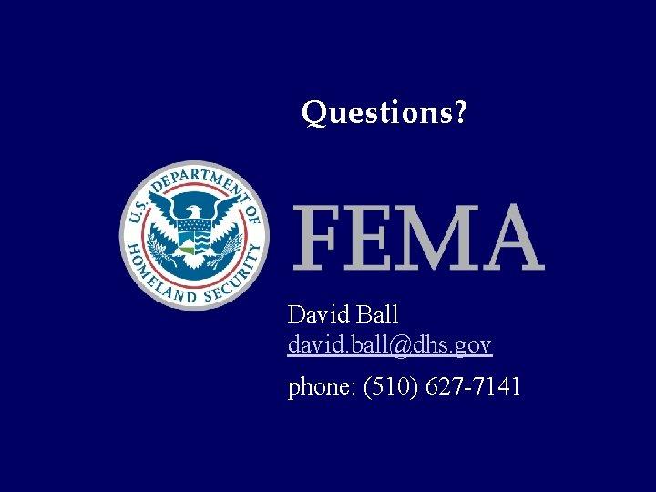 Questions? David Ball david. ball@dhs. gov phone: (510) 627 -7141