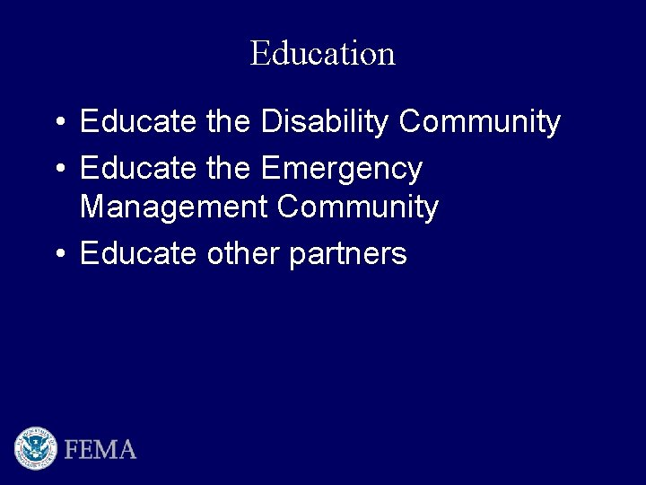 Education • Educate the Disability Community • Educate the Emergency Management Community • Educate