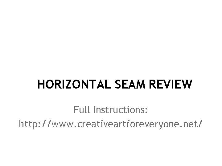 HORIZONTAL SEAM REVIEW Full Instructions: http: //www. creativeartforeveryone. net/