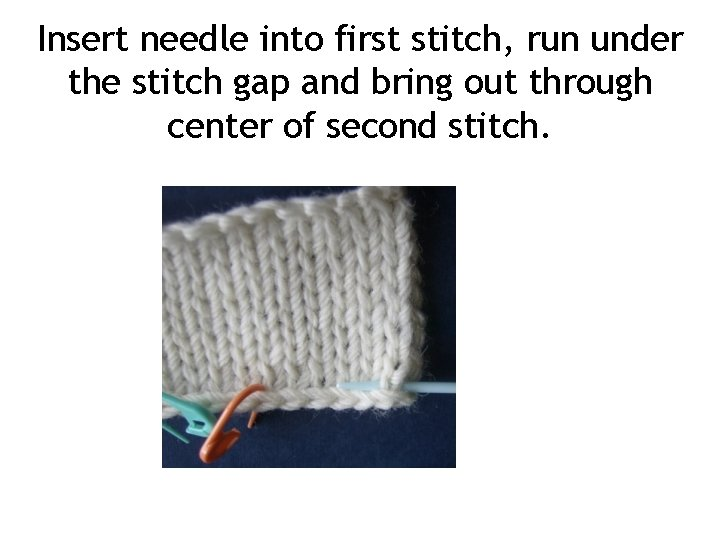Insert needle into first stitch, run under the stitch gap and bring out through