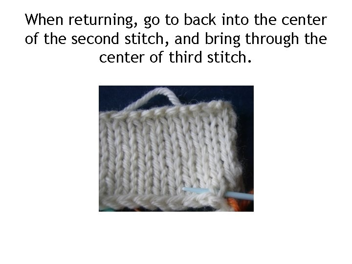 When returning, go to back into the center of the second stitch, and bring