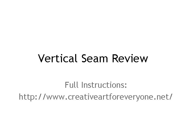 Vertical Seam Review Full Instructions: http: //www. creativeartforeveryone. net/