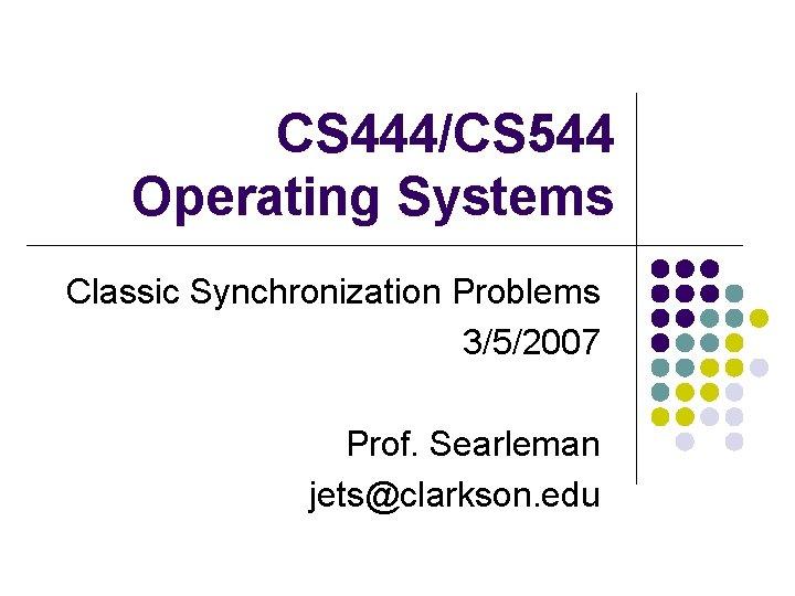 CS 444/CS 544 Operating Systems Classic Synchronization Problems 3/5/2007 Prof. Searleman jets@clarkson. edu