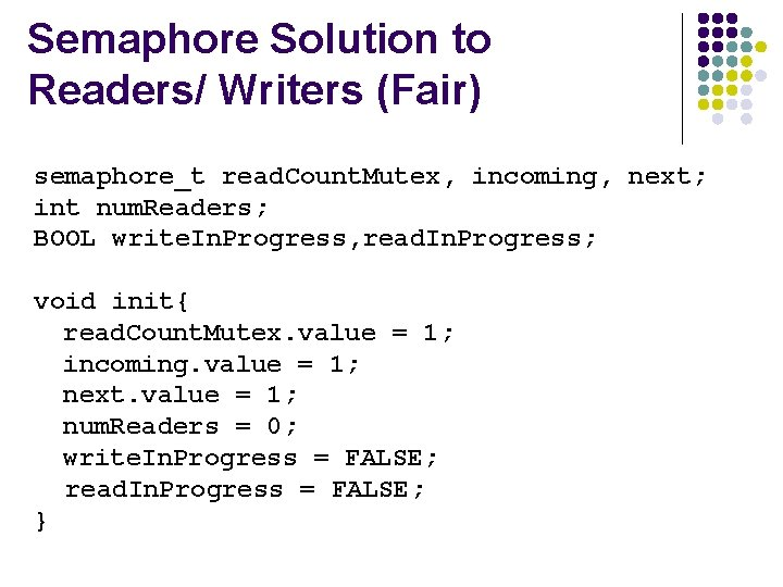 Semaphore Solution to Readers/ Writers (Fair) semaphore_t read. Count. Mutex, incoming, next; int num.