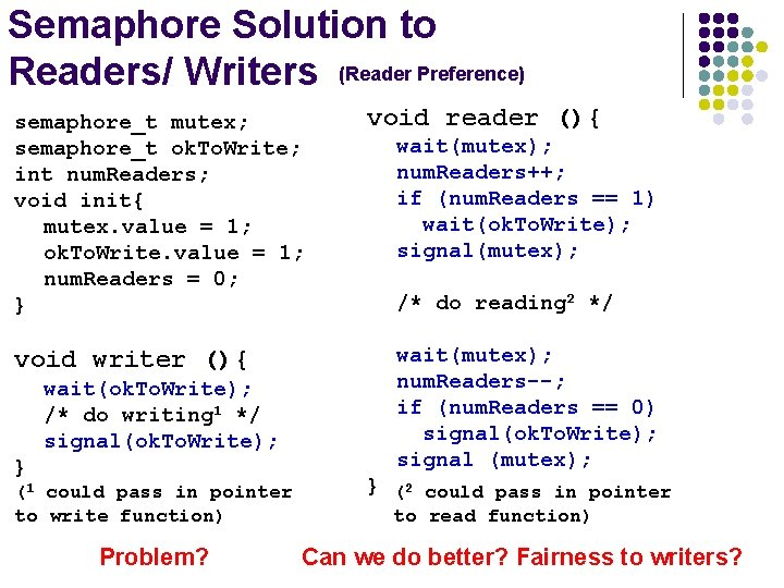 Semaphore Solution to Readers/ Writers (Reader Preference) semaphore_t mutex; semaphore_t ok. To. Write; int