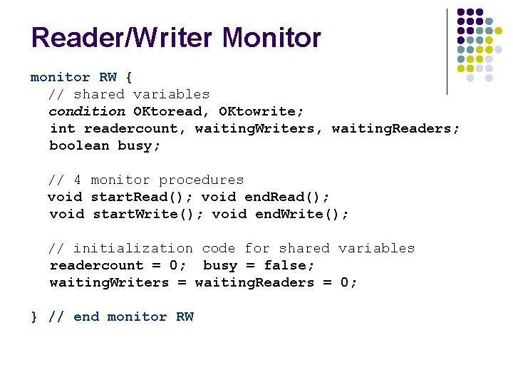 Reader/Writer Monitor monitor RW { // shared variables condition OKtoread, OKtowrite; int readercount, waiting.