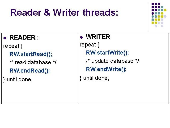 Reader & Writer threads: l READER : l WRITER: repeat { RW. start. Read();