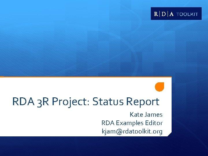 RDA 3 R Project: Status Report Kate James RDA Examples Editor kjam@rdatoolkit. org