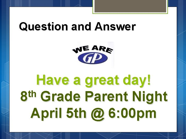 Question and Answer Have a great day! th 8 Grade Parent Night April 5