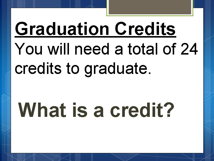 Graduation Credits You will need a total of 24 credits to graduate. What is