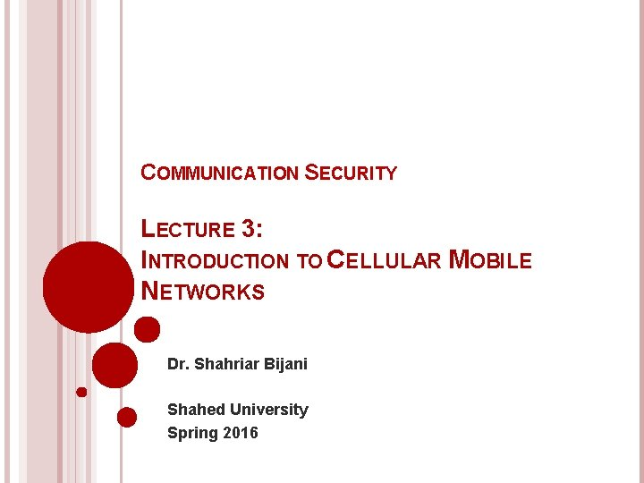 COMMUNICATION SECURITY LECTURE 3: INTRODUCTION TO CELLULAR MOBILE NETWORKS Dr. Shahriar Bijani Shahed University