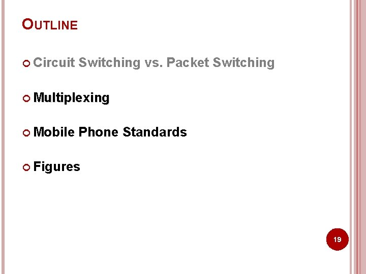 OUTLINE Circuit Switching vs. Packet Switching Multiplexing Mobile Phone Standards Figures 19