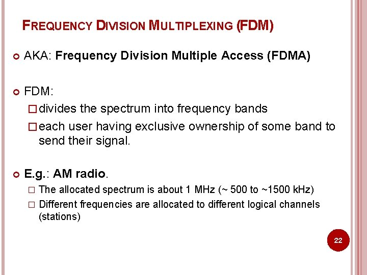 FREQUENCY DIVISION MULTIPLEXING (FDM) AKA: Frequency Division Multiple Access (FDMA) FDM: � divides the